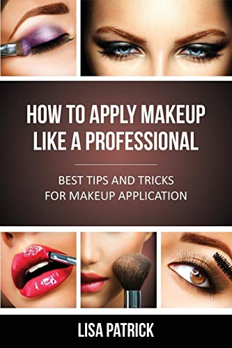 How to Apply Makeup Like a Professional: Best Tips and Tricks for Makeup Application: Lisa Patrick