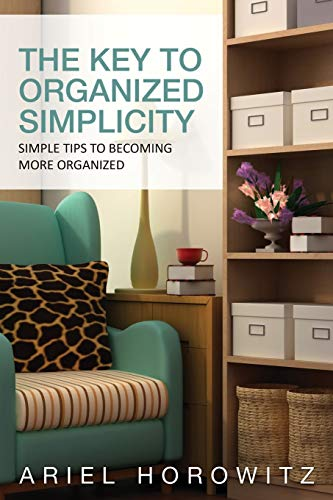 The Key to Organized Simplicity: Simple Tips to Becoming More Organized: Ariel Horowitz