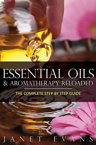 Essential Oils & Aromatherapy Reloaded: The Complete Step by Step Guide: Janet Evans