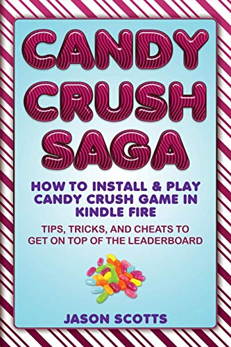 Candy Crush Saga: How to Install and Play Candy Crush Game in Kindle Fire: Tips, Tricks, and Cheats...