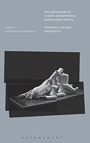 The Testimonies of Russian and American Postmodern Poetry: Reference, Trauma, and History: ...