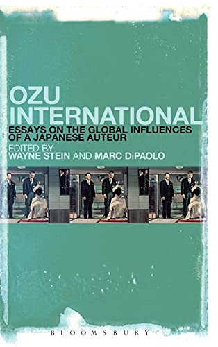 Ozu International: Essays on the Global Influences of a Japanese Auteur: Marc Edward DiPaolo