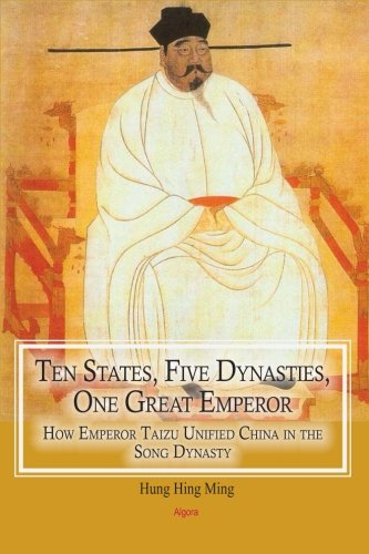 9781628940725: Ten States, Five Dynasties, One Great Emperor: How Emperor Taizu Unified China in the Song Dynasty