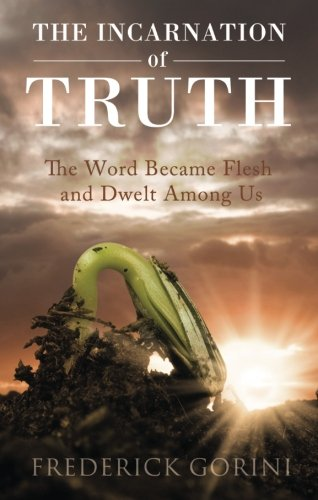 The Incarnation of Truth: The Word Became Flesh and Dwelt Among Us: Gorini, Frederick