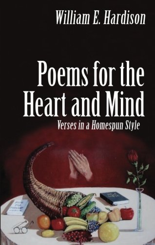Poems for the Heart and Mind: Verses in a Homespun Style: Hardison, William E.