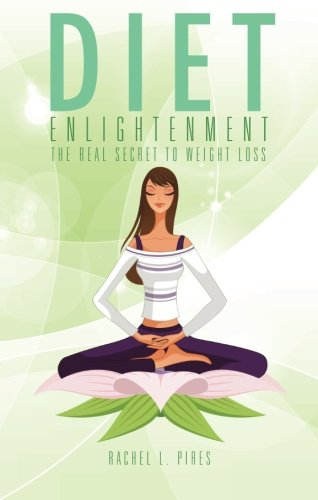 Diet Enlightenment: The Real Secret to Weight Loss: Pires, Rachel L.