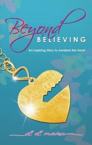 Beyond Believing: An Inspiring Story to Awaken the Heart: Marx, D.D.