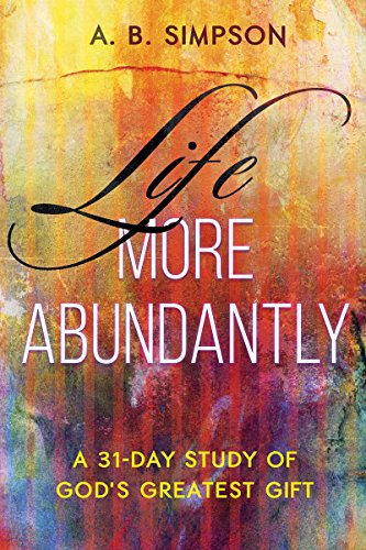 Life More Abundantly: A 31-Day Study of God's Greatest Gift: Simpson, A. B.