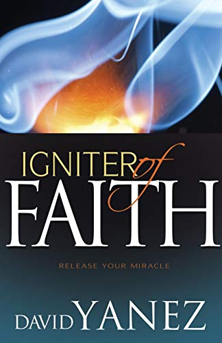 Igniter of Faith : Release Your Miracle: David Yanez