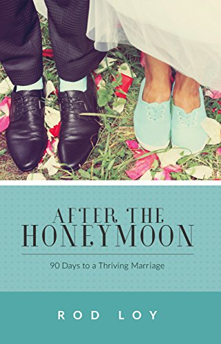 After the Honeymoon: 90 Days to a Thriving Marriage: Loy, Rod