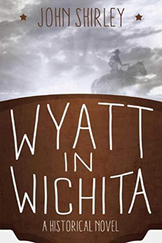 Wyatt in Wichita: A Historical Novel: John Shirley