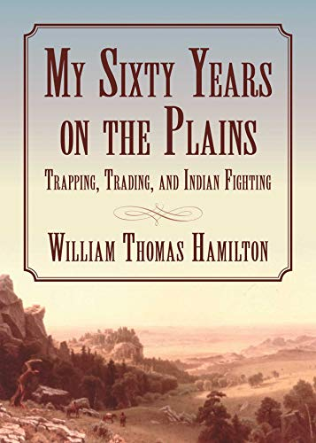My Sixty Years on the Plains: Trapping, Trading, and Indian Fighting: Hamilton, William T.