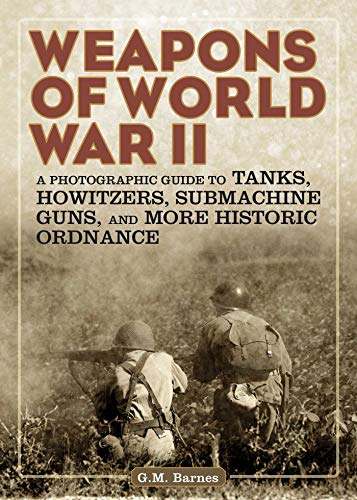 9781629143941: Weapons of World War II: A Photographic Guide to Tanks, Howitzers, Submachine Guns, and More Historic Ordnance