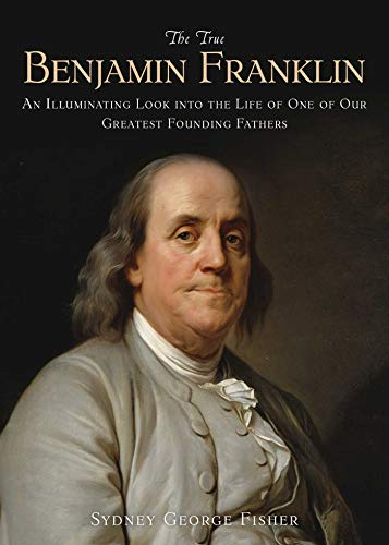 The True Benjamin Franklin: An Illuminating Look Into the Life of One of Our Greatest Founding ...