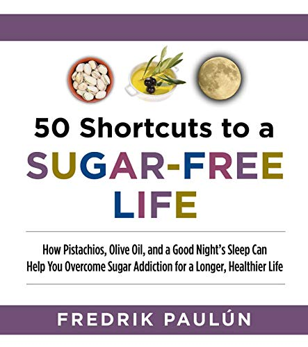 50 Shortcuts to a Sugar-Free Life: How Pistachios, Olive Oil, and a Good Night?s Sleep Can Help Y...