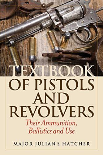 Textbook of Pistols and Revolvers: Their Ammunition, Ballistics and Use: Hatcher, Julian S.