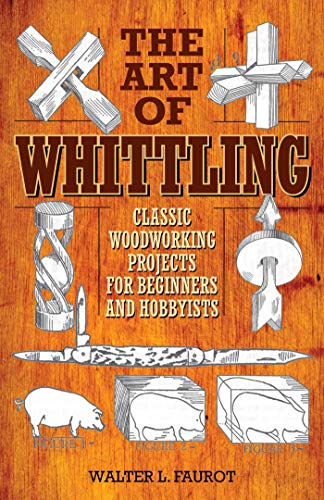The Art of Whittling: Classic Woodworking Projects for Beginners and Hobbyists: Faurot, Walter L.