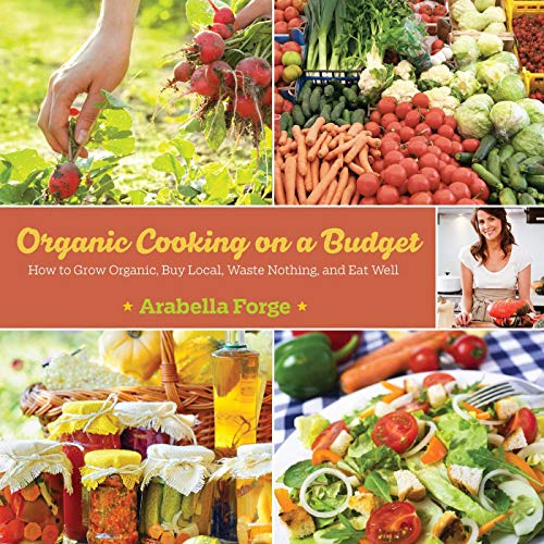 9781629145402: Organic Cooking on a Budget: How to Grow Organic, Buy Local, Waste Nothing, and Eat Well