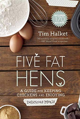 Five Fat Hens: A Guide for Keeping Chickens and Enjoying Delicious Meals: Halket, Tim