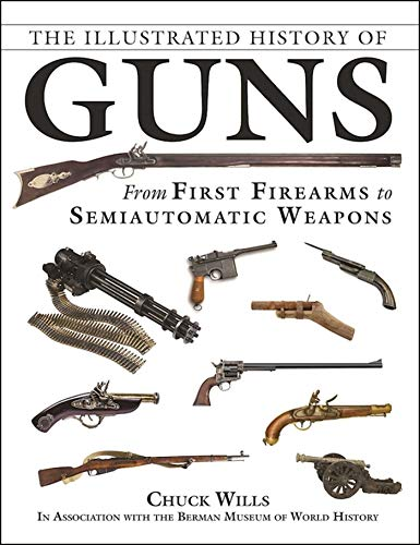 The Illustrated History of Guns: From First Firearms to Semiautomatic Weapons: Wills, Chuck