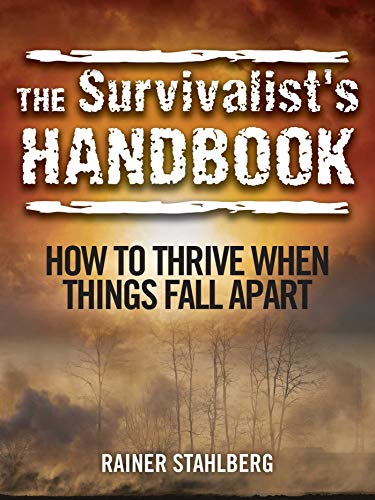 The Survivalist's Handbook: How to Thrive When Things Fall Apart: Stahlberg, Rainer