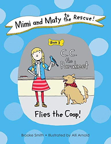 Mimi and Maty to the Rescue!: Book 3: C. C. the Parakeet Flies the Coop!: Smith, Brooke