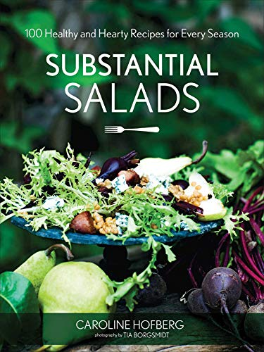 Substantial Salads: 100 Healthy and Hearty Main Courses for Every Season: Hofberg, Caroline