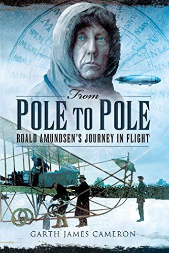 From Pole to Pole: Roald Amundsen�s Journey in Flight: Cameron, Garth James