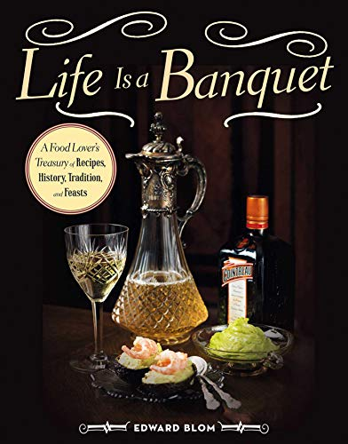 Life Is a Banquet: A Food Lover�s Treasury of Recipes, History, Tradition, and Feasts: Blom, Edward