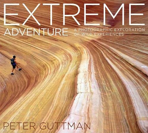 Extreme Adventure: A Photographic Exploration of Wild Experiences (Hardcover): Peter Guttman