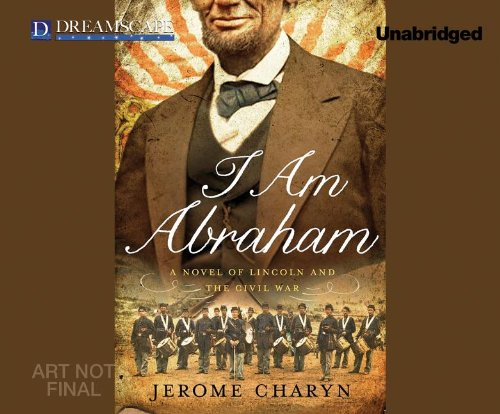 I Am Abraham: A Novel of Lincoln and the Civil War (Compact Disc): Jerome Charyn