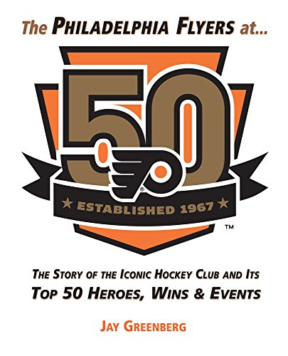 9781629373690: The Philadelphia Flyers at 50: The Story of the Iconic Hockey Club and its Top 50 Heroes, Wins & Events