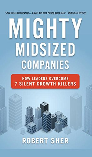 Mighty Midsized Companies: How Leaders Overcome 7: Robert Sher