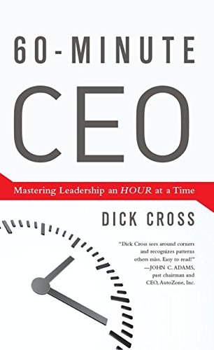 60-Minute CEO: Mastering Leadership an Hour at a Time: Cross, Dick
