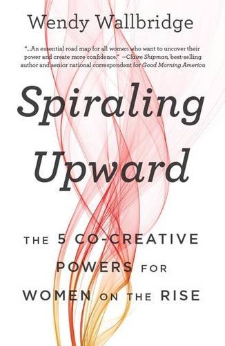Spiraling Upward: The 5 Co-Creative Powers for Women on the Rise: Wallbridge, Wendy
