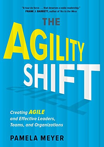 The Agility Shift: Creating Agile and Effective Leaders, Teams, and Organizations: Meyer, Pamela