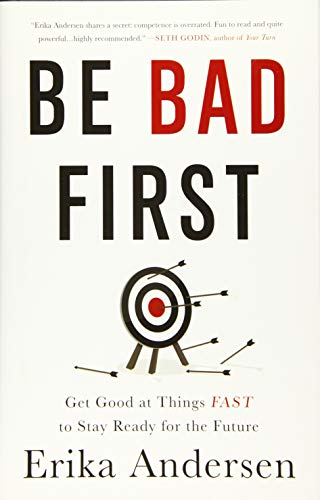 Be Bad First: Get Good at Things Fast to Stay Ready for the Future: Erika Andersen