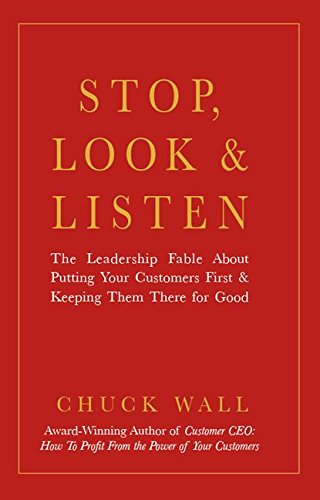 Stop, Look, and Listen: The Leadership Fable About Putting Your Customers First and Keeping Them ...