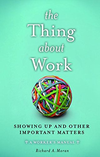 9781629561585: The Thing About Work: Showing Up and Other Important Matters [A Worker's Manual]