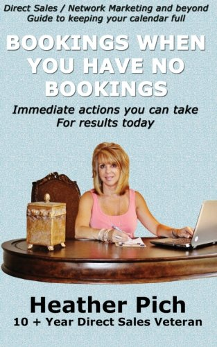 Bookings When You Have No Bookings: Direct Sales/Network Marketing and Beyond Guide to Keeping...