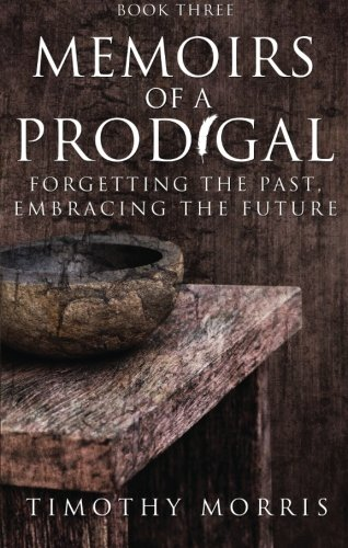 Memoirs of a Prodigal - Book 3: Forgetting the Past, Embracing the Future: Morris, Timothy