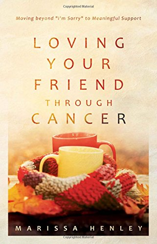 "Loving Your Friend Through Cancer: Moving Beyond ""I'm Sorry"" to Meaningful Support: ..."