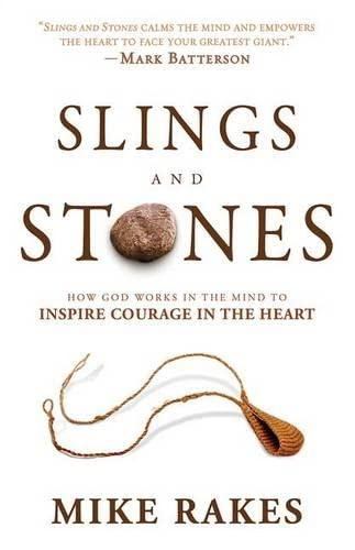 Slings and Stones: How God Works in the Mind to Inspire Courage in the Heart: Mike Rakes