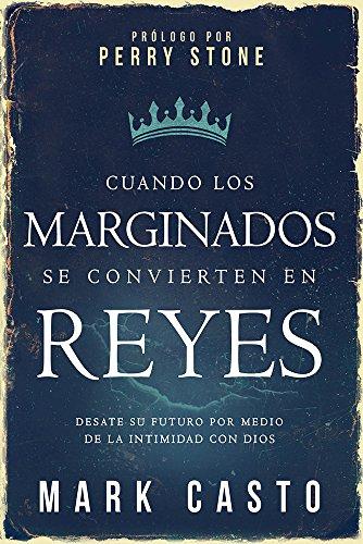 Cuando Los Marginados Se Convierten En Reyes: Desate Su Futuro Por Medio de La Intimidad Con Dios: ...