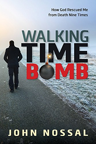 Walking Time Bomb: How God Rescued Me from Death Nine Times: John Nossal