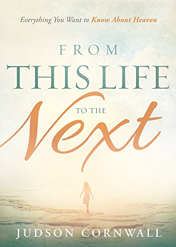 From This Life to the Next: Everything You Want to Know about Heaven: Cornwall, Judson