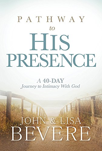 Pathway to His Presence: A 40-Day Journey to Intimacy With God: John and Lisa Bevere