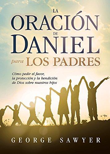 9781629987835: La Oración de Daniel para los padres: Cómo pedir el favor, la protección y la bendición de Dios sobre nuestros hijos (Spanish Edition)