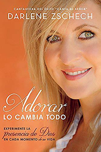 9781629988153: Adorar lo cambia todo: Experimente la presencia de Dios en cada momento de su vida (Spanish Edition)