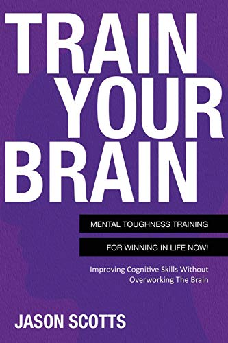Train Your Brain: Mental Toughness Training For Winning In Life Now!: Jason Scotts